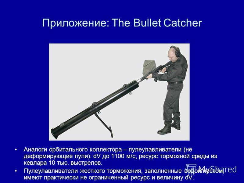 Приложение: The Bullet Catcher Аналоги орбитального коллектора – пулеулавливатели (не деформирующие пули): dV до 1100 м/с, ресурс тормозной среды из кевлара 10 тыс. выстрелов. Пулеулавливатели жесткого торможения, заполненные водой/песком, имеют прак