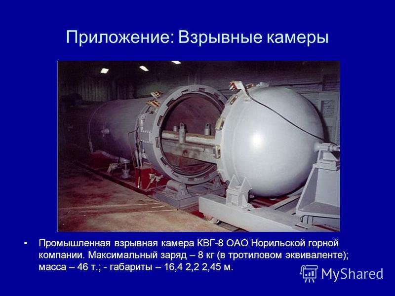 Приложение: Взрывные камеры Промышленная взрывная камера КВГ-8 ОАО Норильской горной компании. Максимальный заряд – 8 кг (в тротиловом эквиваленте); масса – 46 т.; - габариты – 16,4 2,2 2,45 м.