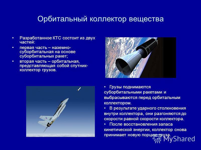 Орбитальный коллектор вещества Разработанное КТС состоит из двух частей: первая часть – наземно- суборбитальная на основе суборбитальных ракет; вторая часть – орбитальная, представляющая собой спутник- коллектор грузов. Грузы поднимаются суборбитальн