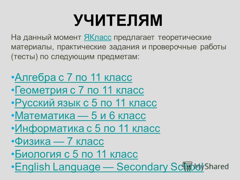 УЧИТЕЛЯМ На данный момент ЯКласс предлагает теоретические материалы, практические задания и проверочные работы (тесты) по следующим предметам:ЯКласс Алгебра с 7 по 11 класс Геометрия с 7 по 11 класс Русский язык с 5 по 11 класс Математика 5 и 6 класс