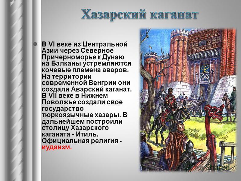 В VI веке из Центральной Азии через Северное Причерноморье к Дунаю на Балканы устремляются кочевые племена аваров. На территории современной Венгрии они создали Аварский каганат. В VII веке в Нижнем Поволжье создали свое государство тюркоязычные хаз