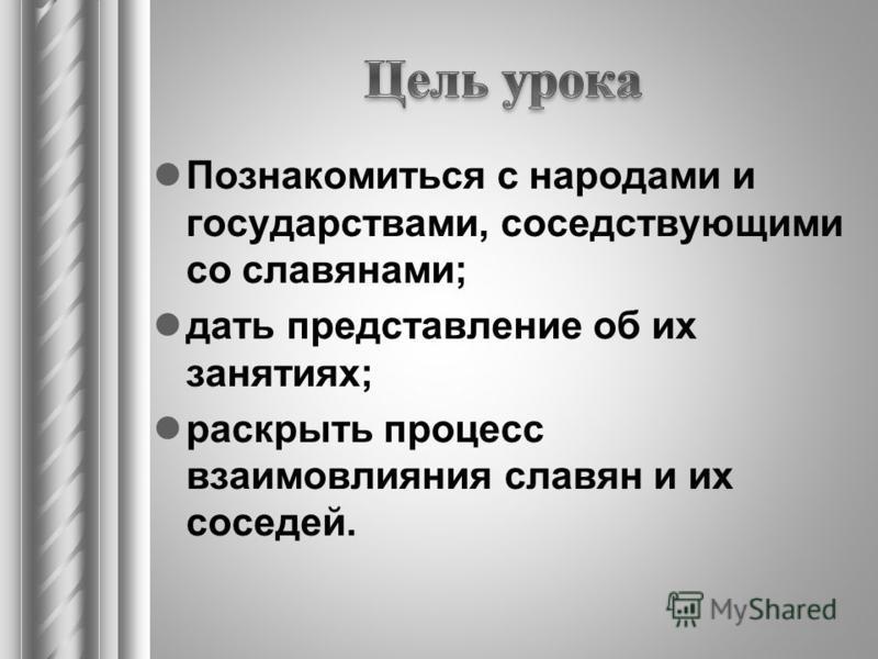 Познакомиться с народами и государствами, соседствующими со славянами; дать представление об их занятиях; раскрыть процесс взаимовлияния славян и их соседей.