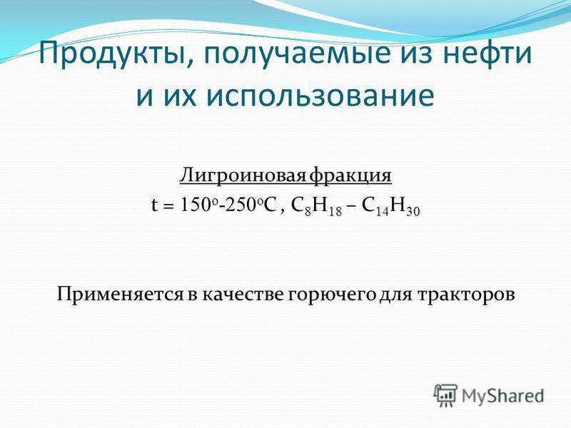 Лигроиновая фракция t = 150 o -250 o С, C 8 H 18 – C 14 H 30 Применяется в качестве горючего для тракторов Продукты, получаемые из нефти и их использование
