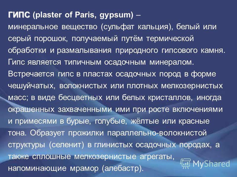 ГИПС ГИПС (plaster of Paris, gypsum) – минеральное вещество (сульфат кальция), белый или серый порошок, получаемый путём термической обработки и размалывания природного гипсового камня. Гипс является типичным осадочным минералом. Встречается гипс в п