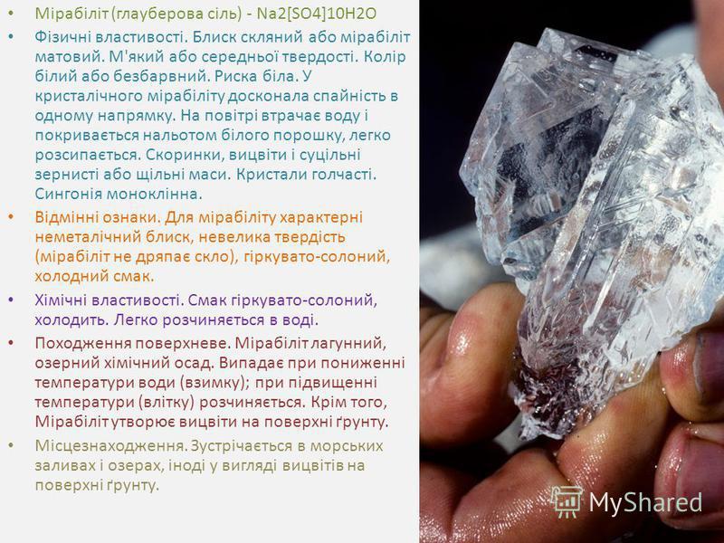 Мірабіліт (глауберова сіль) - Na2[SO4]10H2O Фізичні властивості. Блиск скляний або мірабіліт матовий. М'який або середньої твердості. Колір білий або безбарвний. Риска біла. У кристалічного мірабіліту досконала спайність в одному напрямку. На повітрі