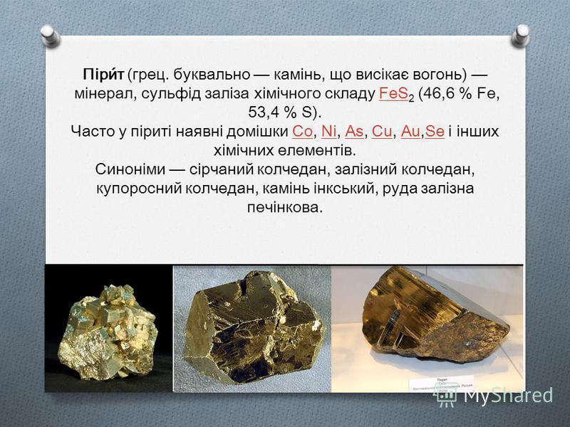 Піри́т (грец. буквально камінь, що висікає вогонь) мінерал, сульфід заліза хімічного складу FeS 2 (46,6 % Fe, 53,4 % S).FeS Часто у піриті наявні домішки Co, Ni, As, Cu, Au,Se і інших хімічних елементів.CoNiAsCuAuSe Синоніми сірчаний колчедан, залізн