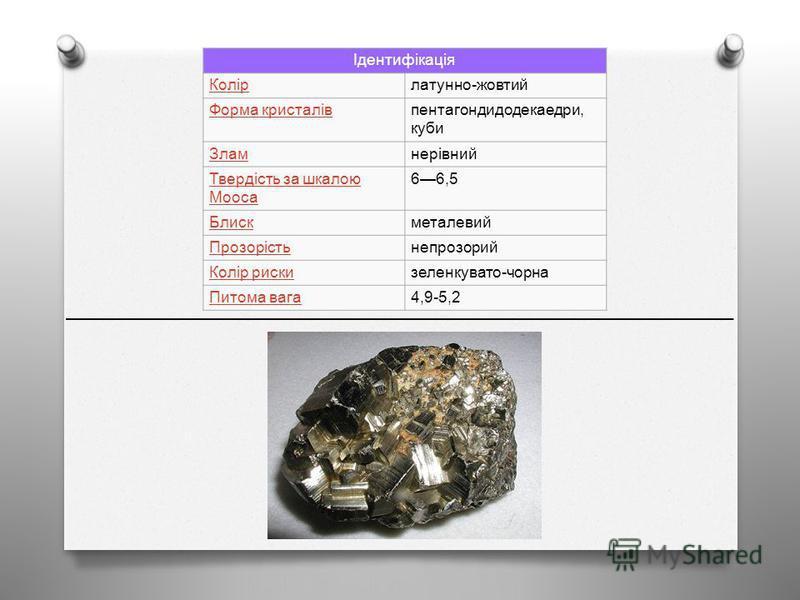 Ідентифікація Колір латунно - жовтий Форма кристалівпентагондидодекаедри, куби Зламнерівний Твердість за шкалою Мооса 66,5 Блискметалевий Прозорістьнепрозорий Колір рискизеленкувато - чорна Питома вага 4,9-5,2