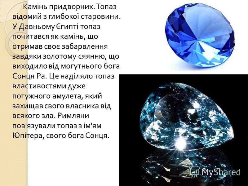 Камінь придворних. Топаз відомий з глибокої старовини. У Давньому Єгипті топаз почитався як камінь, що отримав своє забарвлення завдяки золотому сяянню, що виходило від могутнього бога Сонця Ра. Це наділяло топаз властивостями дуже потужного амулета,