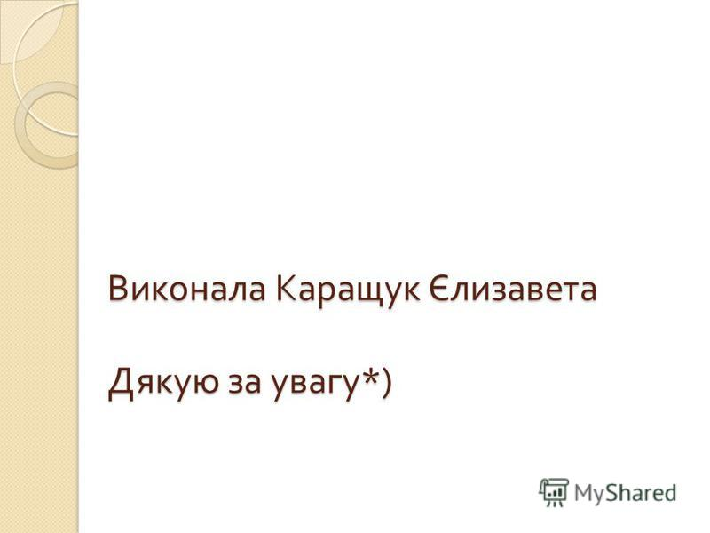 Виконала Каращук Єлизавета Дякую за увагу *)