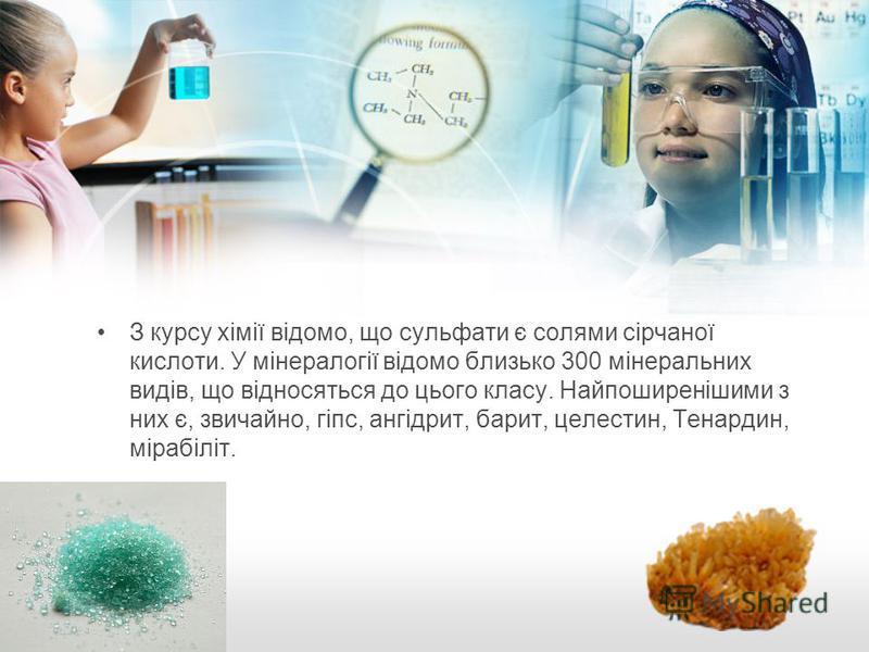З курсу хімії відомо, що сульфати є солями сірчаної кислоти. У мінералогії відомо близько 300 мінеральних видів, що відносяться до цього класу. Найпоширенішими з них є, звичайно, гіпс, ангідрит, барит, целестин, Тенардин, мірабіліт.