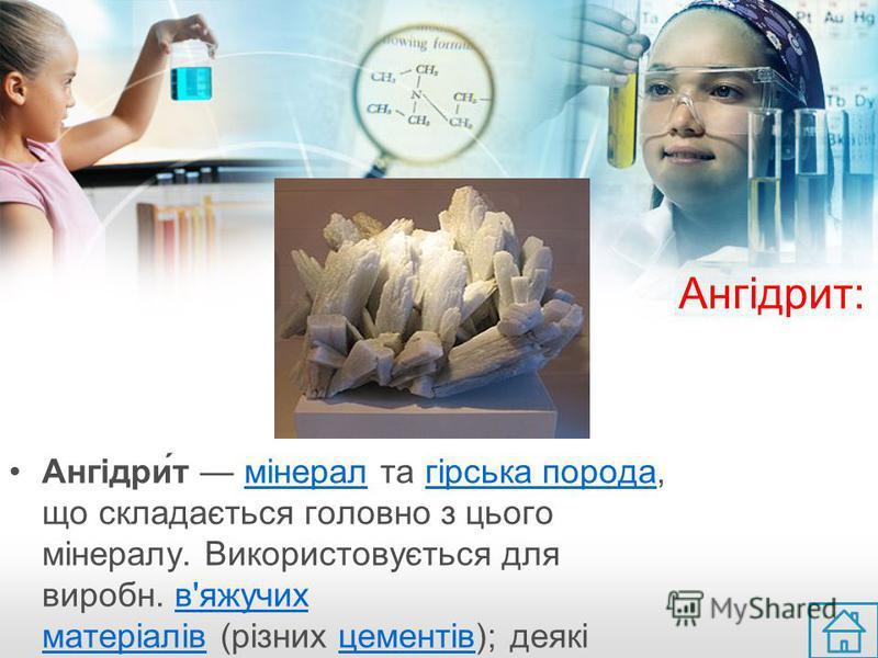 Ангідрит: Ангідри́т мінерал та гірська порода, що складається головно з цього мінералу. Використовується для виробн. в'яжучих матеріалів (різних цементів); деякі відміни як виробний камінь.мінералгірська породав'яжучих матеріалівцементіввиробний камі