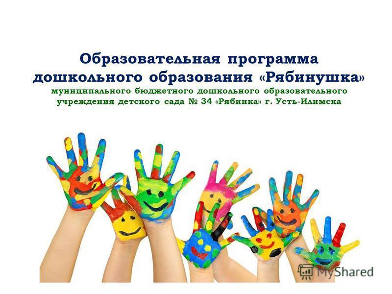 Образовательная программа дошкольного образования «Рябинушка» муниципального бюджетного дошкольного образовательного учреждения детского сада 34 «Рябинка» г. Усть-Илимска