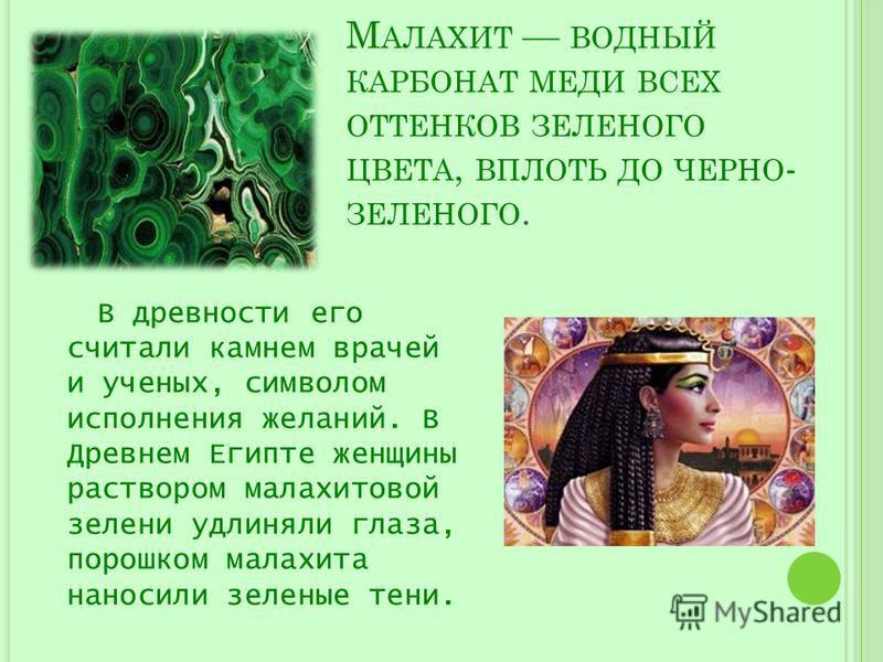М АЛАХИТ ВОДНЫЙ КАРБОНАТ МЕДИ ВСЕХ ОТТЕНКОВ ЗЕЛЕНОГО ЦВЕТА, ВПЛОТЬ ДО ЧЕРНО - ЗЕЛЕНОГО. В древности его считали камнем врачей и ученых, символом исполнения желаний. В Древнем Египте женщины раствором малахитовой зелени удлиняли глаза, порошком малахи