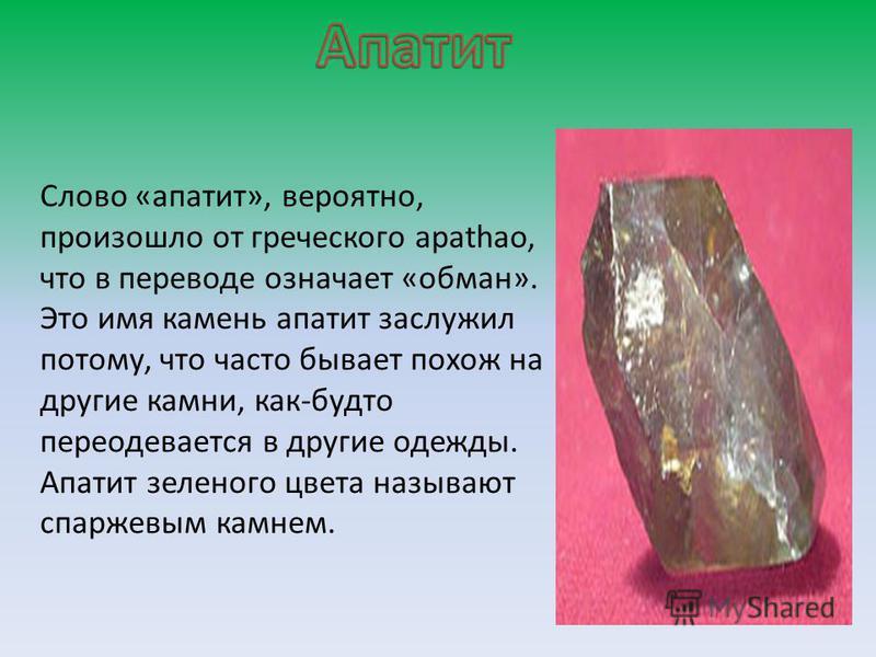 Слово «апатит», вероятно, произошло от греческого apathao, что в переводе означает «обман». Это имя камень апатит заслужил потому, что часто бывает похож на другие камни, как-будто переодевается в другие одежды. Апатит зеленого цвета называют спаржев