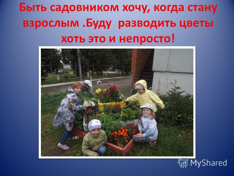 Быть садовником хочу, когда стану взрослым.Буду разводить цветы хоть это и непросто!