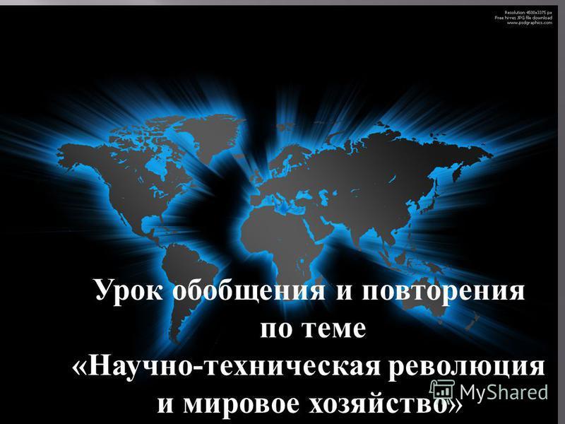 Урок обобщения и повторения по теме « Научно - техническая революция и мировое хозяйство »