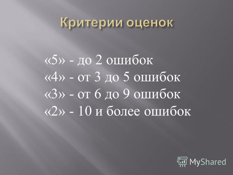 «5» - до 2 ошибок «4» - от 3 до 5 ошибок «3» - от 6 до 9 ошибок «2» - 10 и более ошибок