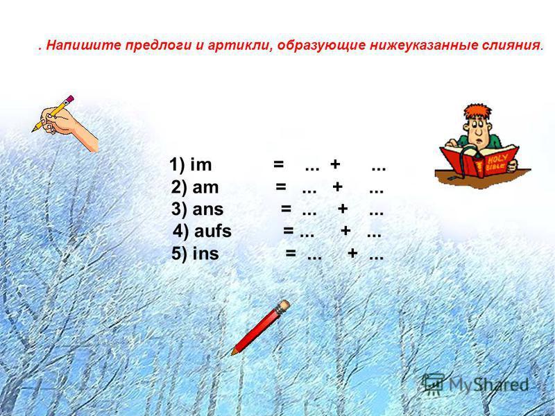 . Напишите предлоги и артикли, образующие нижеуказанные слияния. 1) im =... +... 2) am =... +... 3) ans =... +... 4) aufs =... +... 5) ins =... +...