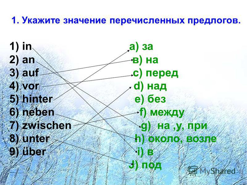 1. Укажите значение перечисленных предлогов. 1) in a) за 2) an в) на 3) auf с) перед 4) vor d) над 5) hinter e) без 6) neben f) между 7) zwischen g) на,у, при 8) unter h) около, возле 9) über i) в J) под