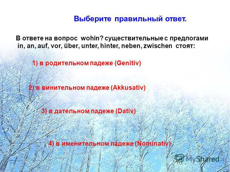 Выберите правильный ответ. В ответе на вопрос wohin? существительные с предлогами in, an, auf, vor, über, unter, hinter, neben, zwischen стоят: 1) в родительном падеже (Genitiv) 2) в винительном падеже (Akkusativ) 3) в дательном падеже (Dativ) 4) в и