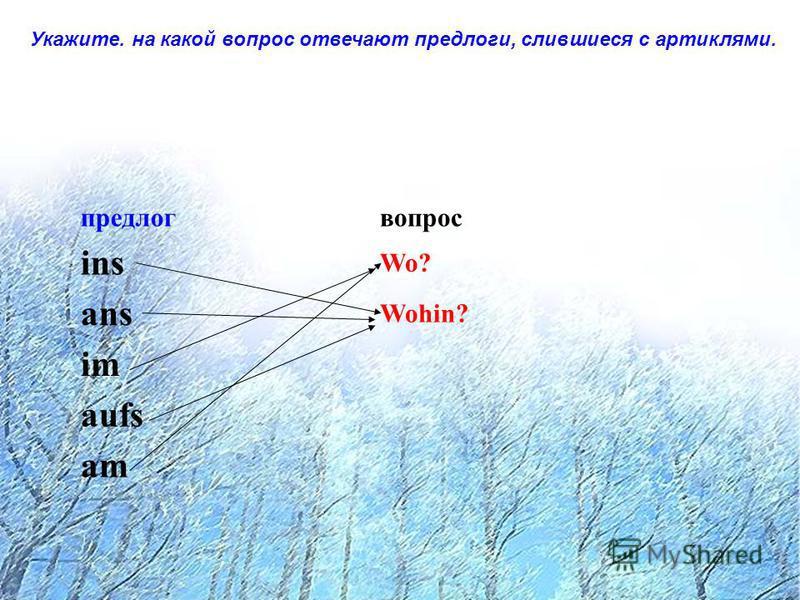 Укажите. на какой вопрос отвечают предлоги, слившиеся с артиклями. предлогвопрос ins Wo? ans Wohin? im aufs am