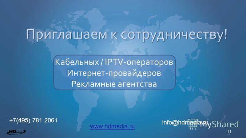 11 Приглашаем к сотрудничеству! +7(495) 781 2061 Кабельных / IPTV-операторов Интернет-провайдеров Рекламные агентства info@hdmedia.ru www.hdmedia.ru
