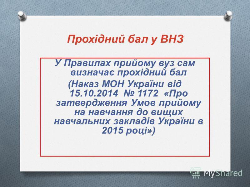 Прохідний бал у ВНЗ У Правилах прийому вуз сам визначає прохідний бал ( Наказ МОН України від 15.10.2014 1172 « Про затвердження Умов прийому на навчання до вищих навчальних закладів України в 2015 році »)