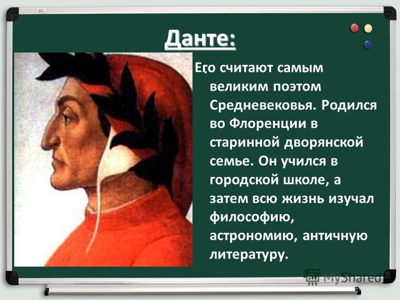 Данте:. Его считают самым великим поэтом Средневековья. Родился во Флоренции в старинной дворянской семье. Он учился в городской школе, а затем всю жизнь изучал философию, астрономию, античную литературу.
