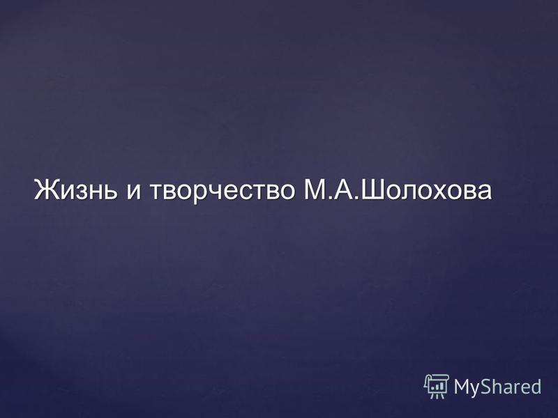 Жизнь и творчество М.А.Шолохова
