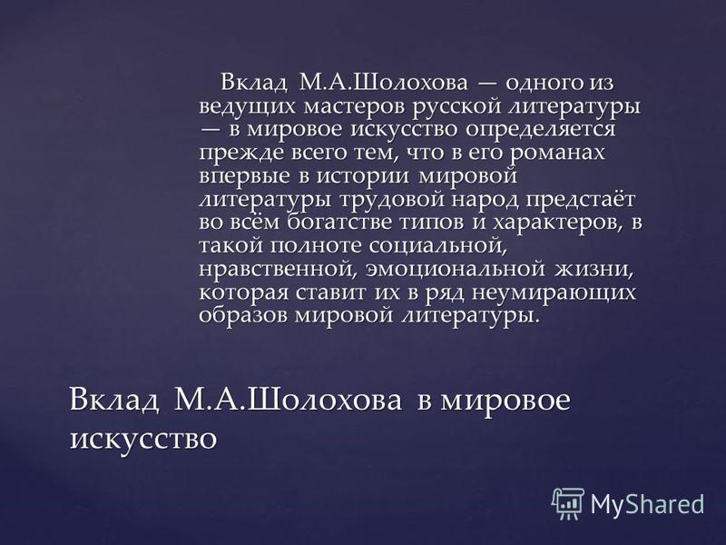 Вклад М.А.Шолохова одного из ведущих мастеров русской литературы в мировое искусство определяется прежде всего тем, что в его романах впервые в истории мировой литературы трудовой народ предстаёт во всём богатстве типов и характеров, в такой полноте