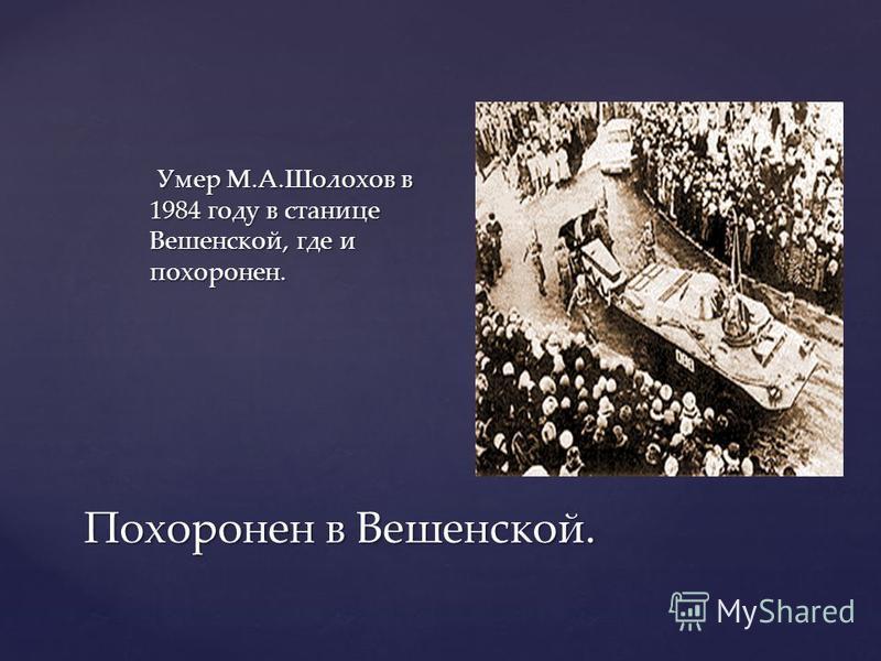 Похоронен в Вешенской. Умер М.А.Шолохов в 1984 году в станице Вешенской, где и похоронен. Умер М.А.Шолохов в 1984 году в станице Вешенской, где и похоронен.