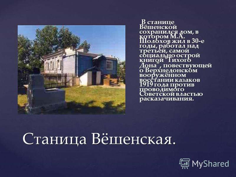 Станица Вёшенская. В станице Вёшенской сохранился дом, в котором М.А. Шолохов жил в 30-е годы, работал над третьей, самой социально острой книгой