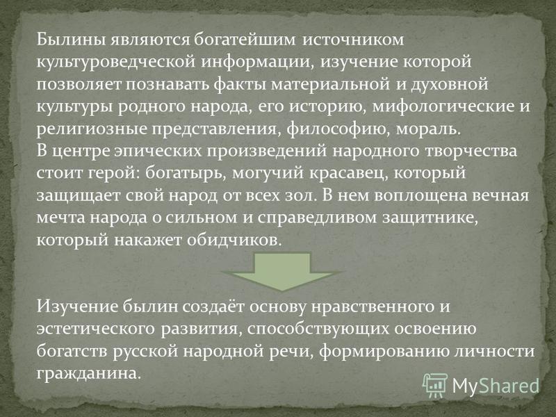 Былины являются богатейшим источником культуроведческой информации, изучение которой позволяет познавать факты материальной и духовной культуры родного народа, его историю, мифологические и религиозные представления, философию, мораль. В центре эпиче