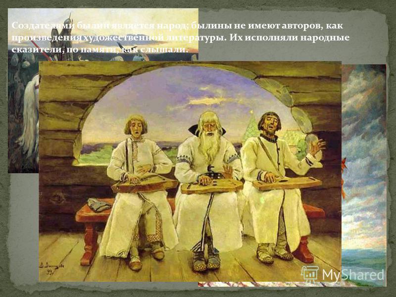 Создателями былин является народ; былины не имеют авторов, как произведения художественной литературы. Их исполняли народные сказители, по памяти, как слышали.