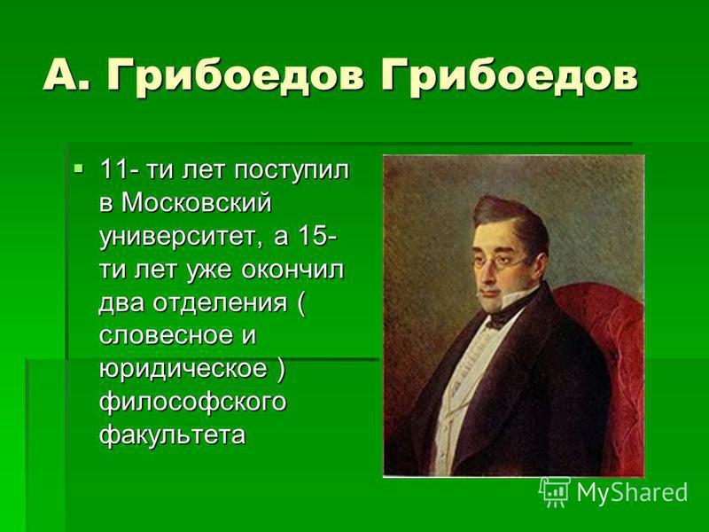 А. Грибоедов Грибоедов А. Грибоедов Грибоедов 11- ти лет поступил в Московский университет, а 15- ти лет уже окончил два отделения ( словесное и юридическое ) философского факультета 11- ти лет поступил в Московский университет, а 15- ти лет уже окон