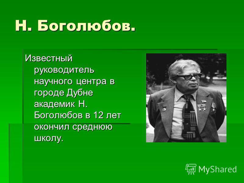 Н. Боголюбов. Известный руководитель научного центра в городе Дубне академик Н. Боголюбов в 12 лет окончил среднюю школу.