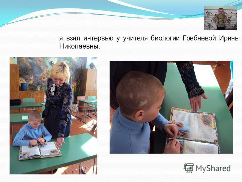 я взял интервью у учителя биологии Гребневой Ирины Николаевны.