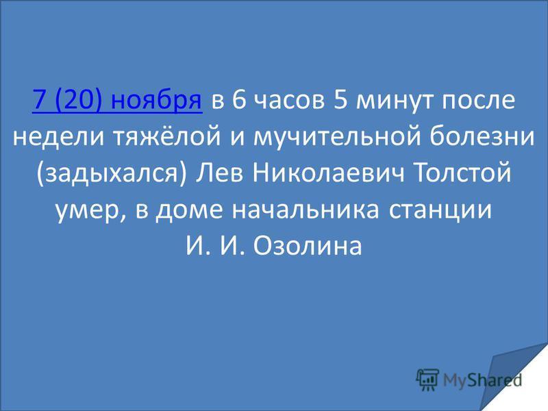 7 (20) ноября 7 (20) ноября в 6 часов 5 минут после недели тяжёлой и мучительной болезни (задыхался) Лев Николаевич Толстой умер, в доме начальника станции И. И. Озолина