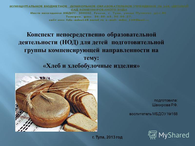 Конспект непосредственно образовательной деятельности (НОД) для детей подготовительной группы компенсирующей направленности на тему: «Хлеб и хлебобулочные изделия» г. Тула, 2013 год подготовила: Шакирова Р.Ф. воспитатель МБДОУ 168