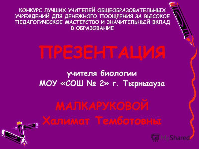 ПРЕЗЕНТАЦИЯ учителя биологии МОУ «СОШ 2» г. Тырныауза МАЛКАРУКОВОЙ Халимат Темботовны КОНКУРС ЛУЧШИХ УЧИТЕЛЕЙ ОБЩЕОБРАЗОВАТЕЛЬНЫХ УЧРЕЖДЕНИЙ ДЛЯ ДЕНЕЖНОГО ПООЩРЕНИЯ ЗА ВЫСОКОЕ ПЕДАГОГИЧЕСКОЕ МАСТЕРСТВО И ЗНАЧИТЕЛЬНЫЙ ВКЛАД В ОБРАЗОВАНИЕ