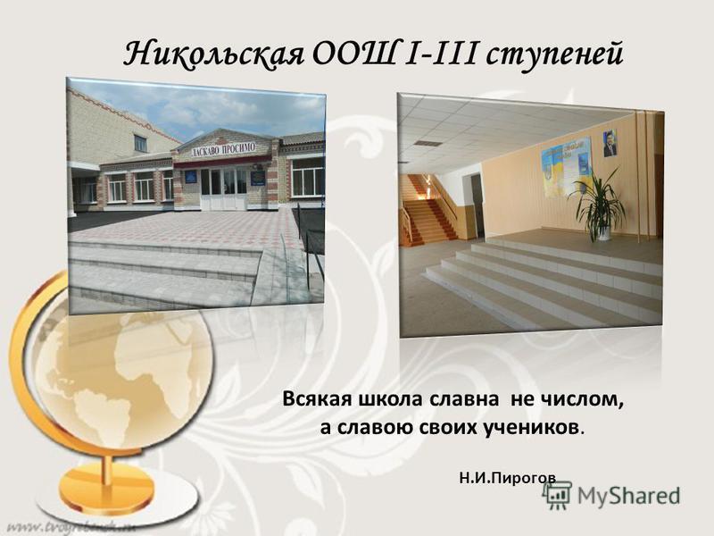 Никольская ООШ І-ІІІ ступеней Всякая школа славна не числом, а славою своих учеников. Н.И.Пирогов