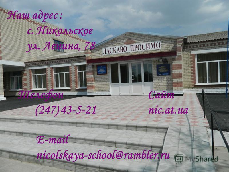 Наш адрес : с. Никольское ул. Ленина, 78 Телефон (247) 43-5-21 E-mail nicolskaya-school@rambler.ru Сайт nic.at.ua