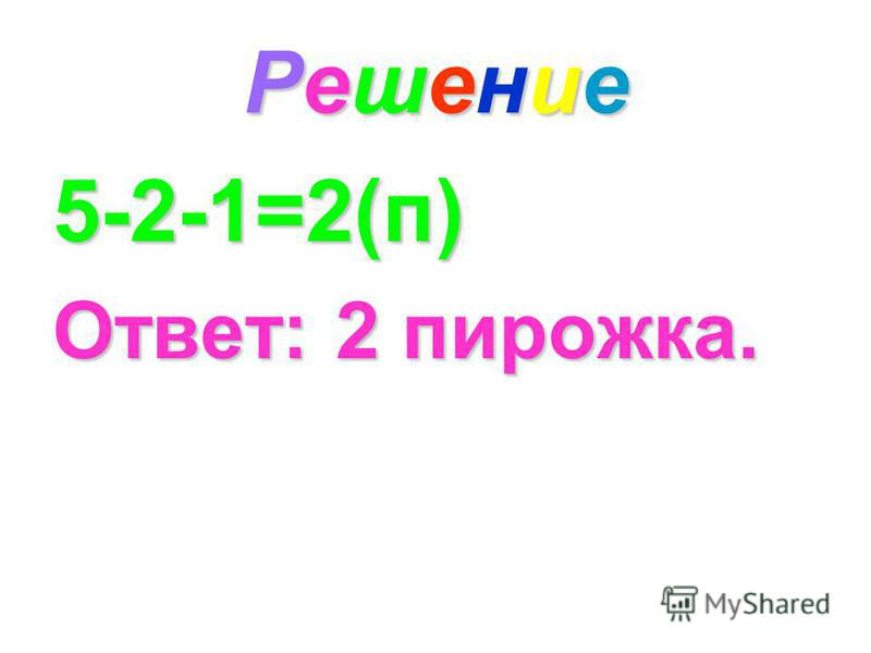 Решение Решение Решение Решение 5-2-1=2(п) Ответ: 2 пирожка.