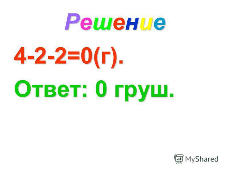 Решение Решение Решение Решение 4-2-2=0(г). Ответ: 0 груш.