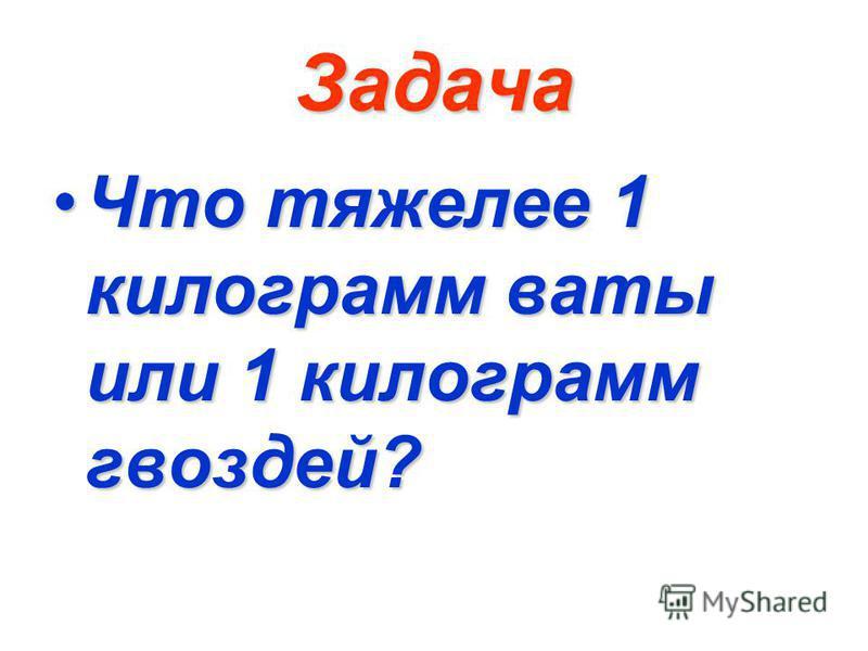 Задача Что тяжелее 1 килограмм ваты или 1 килограмм гвоздей?Что тяжелее 1 килограмм ваты или 1 килограмм гвоздей?