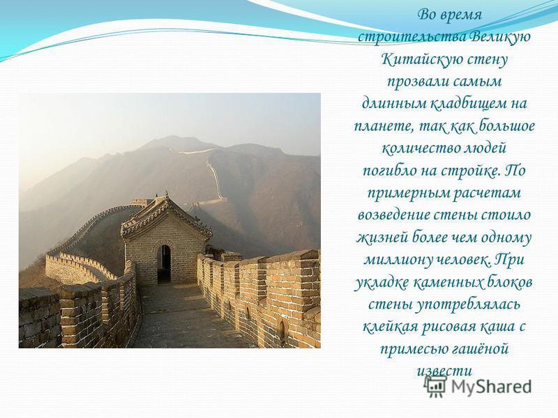 Во время строительства Великую Китайскую стену прозвали самым длинным кладбищем на планете, так как большое количество людей погибло на стройке. По примерным расчетам возведение стены стоило жизней более чем одному миллиону человек. При укладке камен