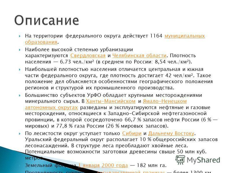 На территории федерального округа действует 1164 муниципальных образования.муниципальных образования Наиболее высокой степенью урбанизации характеризуются Свердловская и Челябинская области. Плотность населения 6.73 чел./км² (в среднем по России: 8,5
