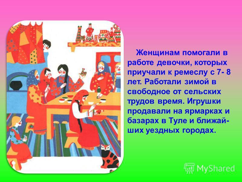 Женщинам помогали в работе девочки, которых приучали к ремеслу с 7- 8 лет. Работали зимой в свободное от сельских трудов время. Игрушки продавали на ярмарках и базарах в Туле и ближайших уездных городах.