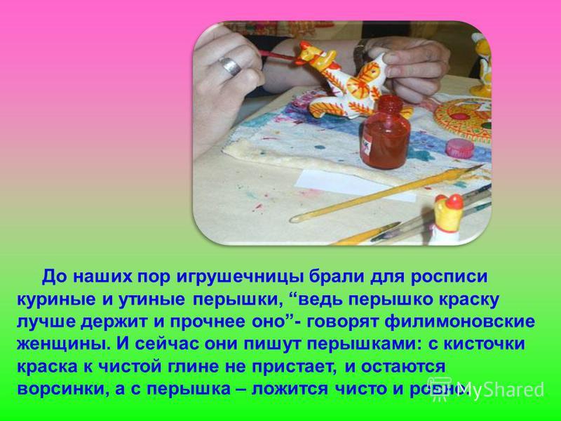 До наших пор игрушечницы брали для росписи куриные и утиные перышки, ведь перышко краску лучше держит и прочнее оно- говорят филимоновские женщины. И сейчас они пишут перышками: с кисточки краска к чистой глине не пристает, и остаются ворсинки, а с п