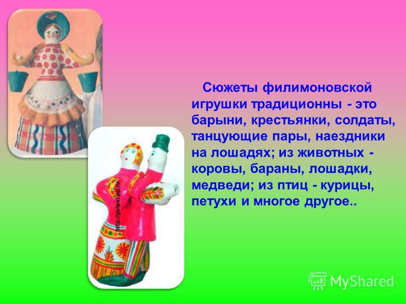 Сюжеты филимоновской игрушки традиционны - это барыни, крестьянки, солдаты, танцующие пары, наездники на лошадях; из животных - коровы, бараны, лошадки, медведи; из птиц - курицы, петухи и многое другое..